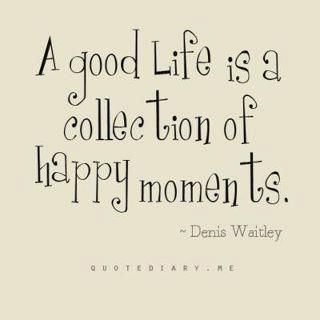 A good life is a collection of happy momments